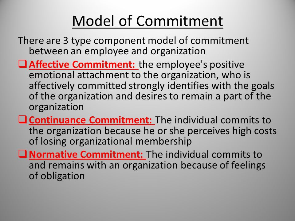 Model of Commitment There are 3 type component model of commitment between an employee and organization  Affective Commitment: the employee s positive emotional attachment to the organization, who is affectively committed strongly identifies with the goals of the organization and desires to remain a part of the organization  Continuance Commitment: The individual commits to the organization because he or she perceives high costs of losing organizational membership  Normative Commitment: The individual commits to and remains with an organization because of feelings of obligation