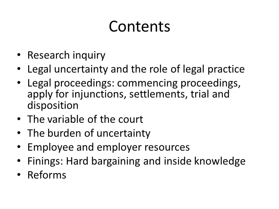 Contents Research inquiry Legal uncertainty and the role of legal practice Legal proceedings: commencing proceedings, apply for injunctions, settlements, trial and disposition The variable of the court The burden of uncertainty Employee and employer resources Finings: Hard bargaining and inside knowledge Reforms
