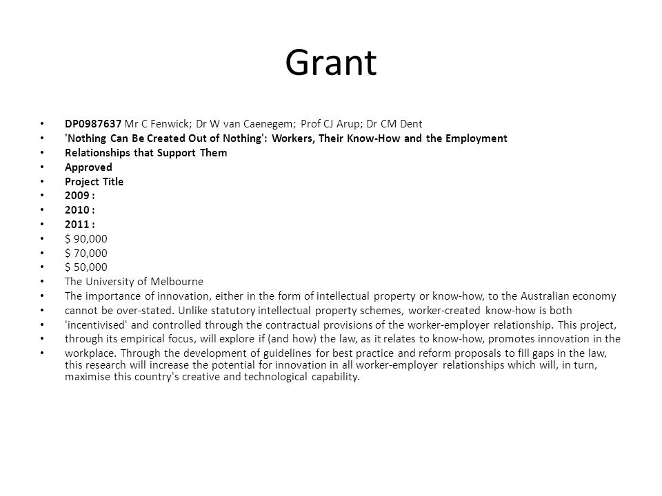 Grant DP0987637 Mr C Fenwick; Dr W van Caenegem; Prof CJ Arup; Dr CM Dent Nothing Can Be Created Out of Nothing : Workers, Their Know-How and the Employment Relationships that Support Them Approved Project Title 2009 : 2010 : 2011 : $ 90,000 $ 70,000 $ 50,000 The University of Melbourne The importance of innovation, either in the form of intellectual property or know-how, to the Australian economy cannot be over-stated.