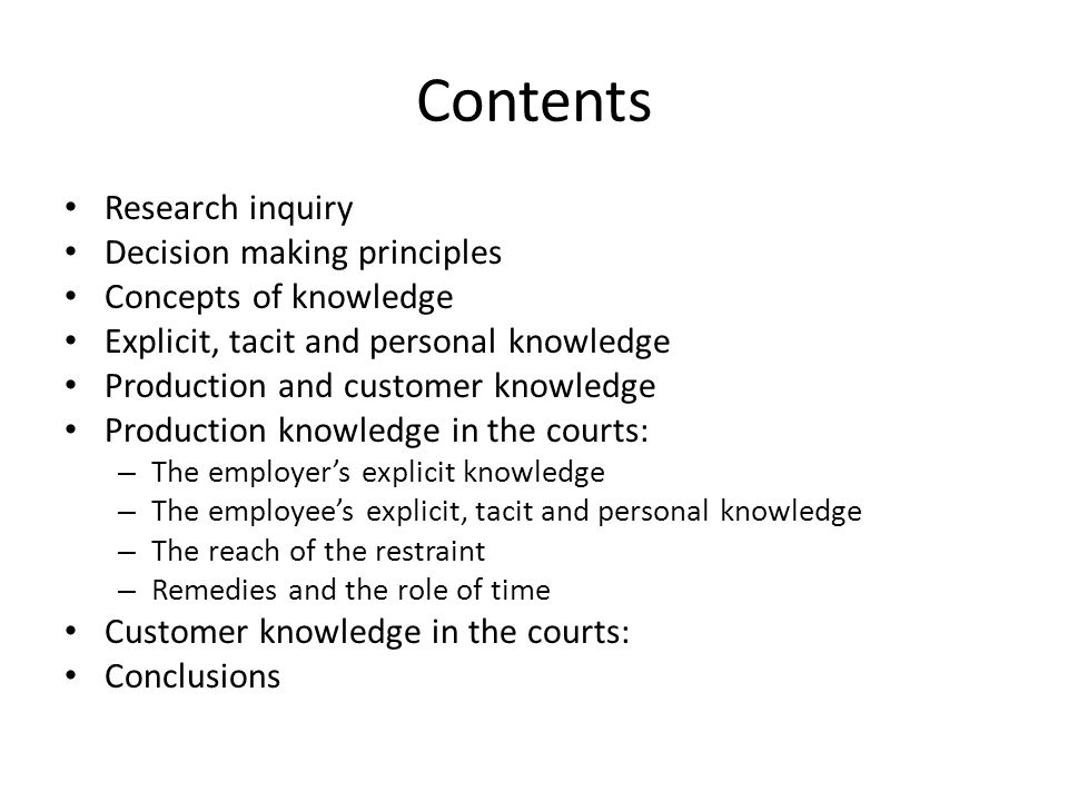 Contents Research inquiry Decision making principles Concepts of knowledge Explicit, tacit and personal knowledge Production and customer knowledge Production knowledge in the courts: – The employer's explicit knowledge – The employee's explicit, tacit and personal knowledge – The reach of the restraint – Remedies and the role of time Customer knowledge in the courts: Conclusions