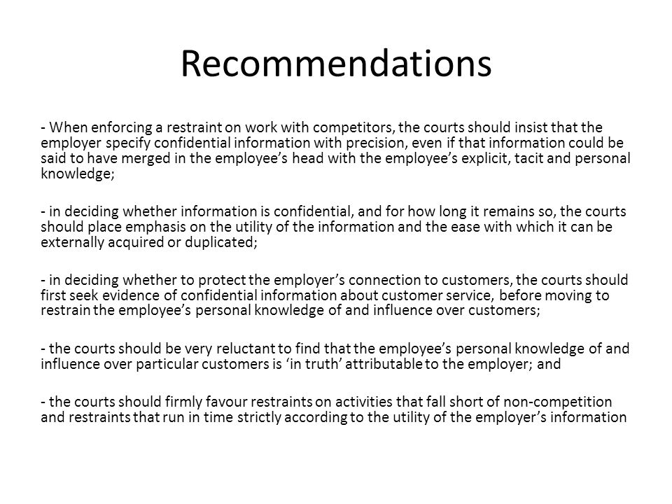 Recommendations - When enforcing a restraint on work with competitors, the courts should insist that the employer specify confidential information with precision, even if that information could be said to have merged in the employee's head with the employee's explicit, tacit and personal knowledge; - in deciding whether information is confidential, and for how long it remains so, the courts should place emphasis on the utility of the information and the ease with which it can be externally acquired or duplicated; - in deciding whether to protect the employer's connection to customers, the courts should first seek evidence of confidential information about customer service, before moving to restrain the employee's personal knowledge of and influence over customers; - the courts should be very reluctant to find that the employee's personal knowledge of and influence over particular customers is 'in truth' attributable to the employer; and - the courts should firmly favour restraints on activities that fall short of non-competition and restraints that run in time strictly according to the utility of the employer's information
