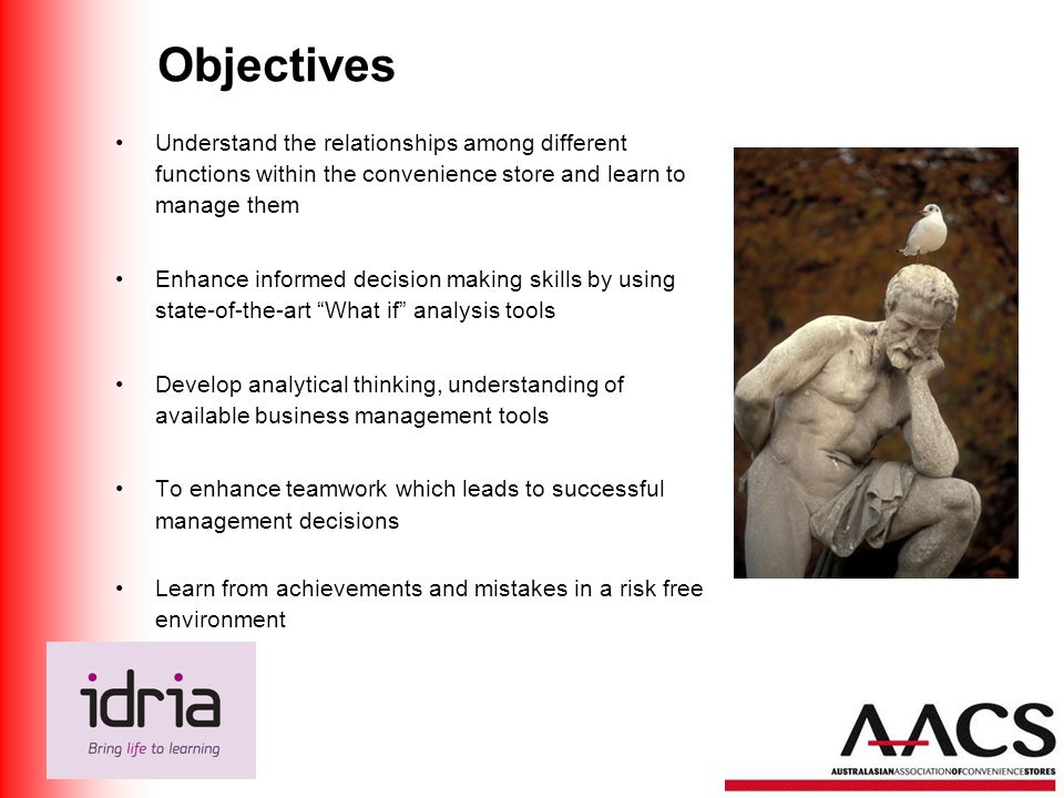 Objectives Understand the relationships among different functions within the convenience store and learn to manage them Enhance informed decision making skills by using state-of-the-art What if analysis tools Develop analytical thinking, understanding of available business management tools To enhance teamwork which leads to successful management decisions Learn from achievements and mistakes in a risk free environment