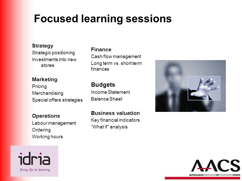 Focused learning sessions Strategy Strategic positioning Investments into new stores Marketing Pricing Merchandising Special offers strategies Operations Labour management Ordering Working hours Finance Cash flow management Long term vs.