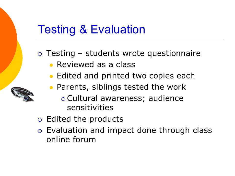 Testing & Evaluation  Testing – students wrote questionnaire Reviewed as a class Edited and printed two copies each Parents, siblings tested the work  Cultural awareness; audience sensitivities  Edited the products  Evaluation and impact done through class online forum