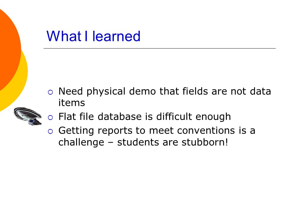 What I learned  Need physical demo that fields are not data items  Flat file database is difficult enough  Getting reports to meet conventions is a challenge – students are stubborn!