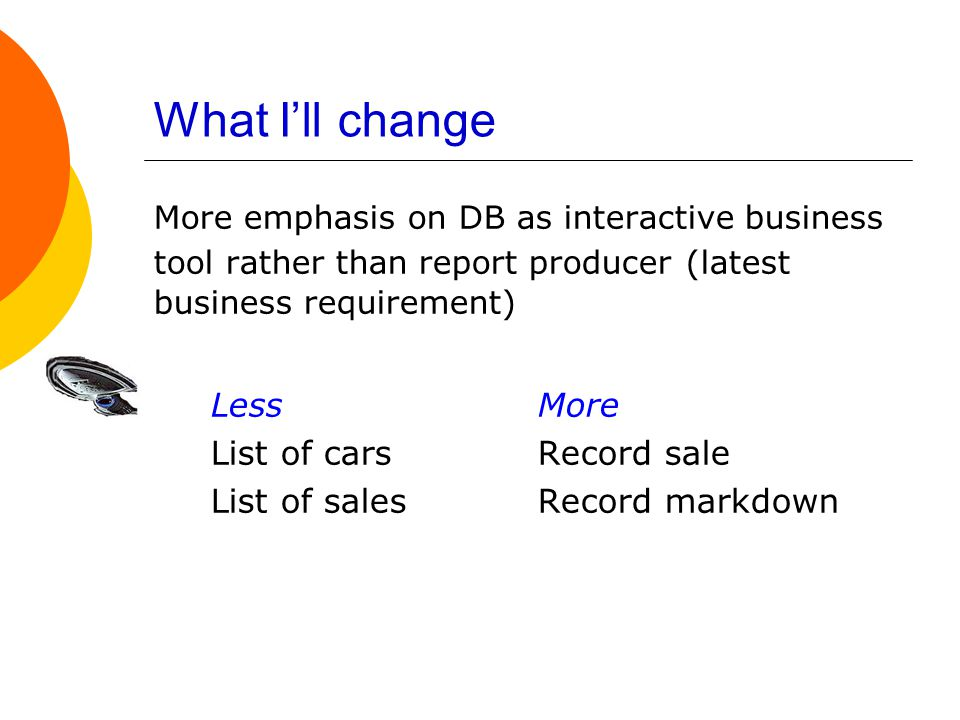 What I'll change More emphasis on DB as interactive business tool rather than report producer (latest business requirement) LessMore List of carsRecord sale List of salesRecord markdown