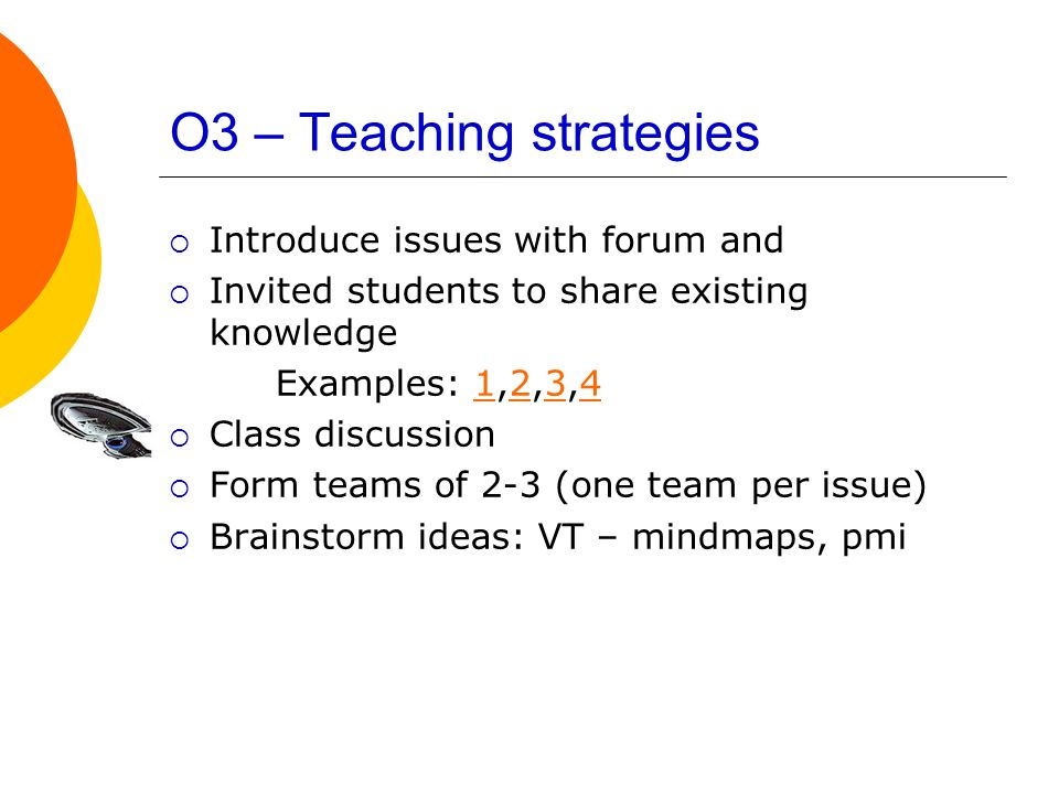 O3 – Teaching strategies  Introduce issues with forum and  Invited students to share existing knowledge Examples: 1,2,3,41234  Class discussion  Form teams of 2-3 (one team per issue)  Brainstorm ideas: VT – mindmaps, pmi