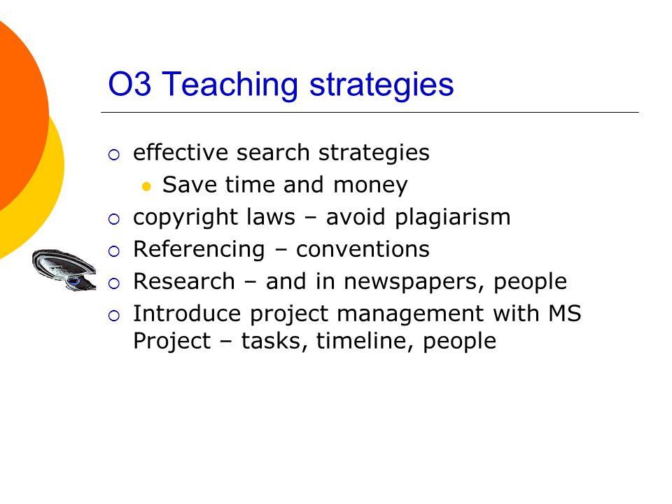 O3 Teaching strategies  effective search strategies Save time and money  copyright laws – avoid plagiarism  Referencing – conventions  Research – and in newspapers, people  Introduce project management with MS Project – tasks, timeline, people