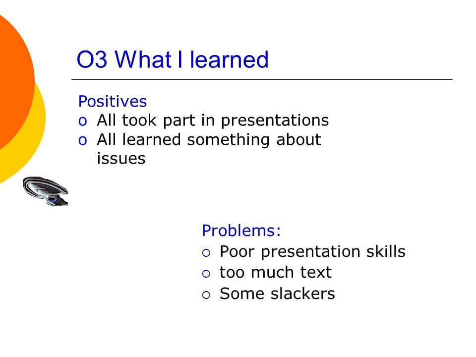 O3 What I learned Problems:  Poor presentation skills  too much text  Some slackers Positives oAll took part in presentations oAll learned something about issues