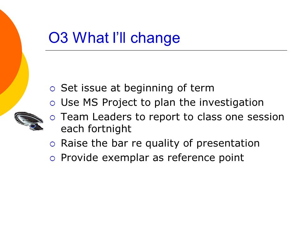 O3 What I'll change  Set issue at beginning of term  Use MS Project to plan the investigation  Team Leaders to report to class one session each fortnight  Raise the bar re quality of presentation  Provide exemplar as reference point