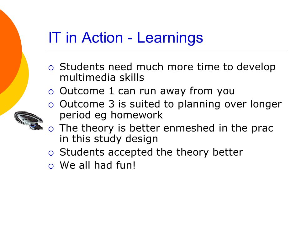 IT in Action - Learnings  Students need much more time to develop multimedia skills  Outcome 1 can run away from you  Outcome 3 is suited to planning over longer period eg homework  The theory is better enmeshed in the prac in this study design  Students accepted the theory better  We all had fun!