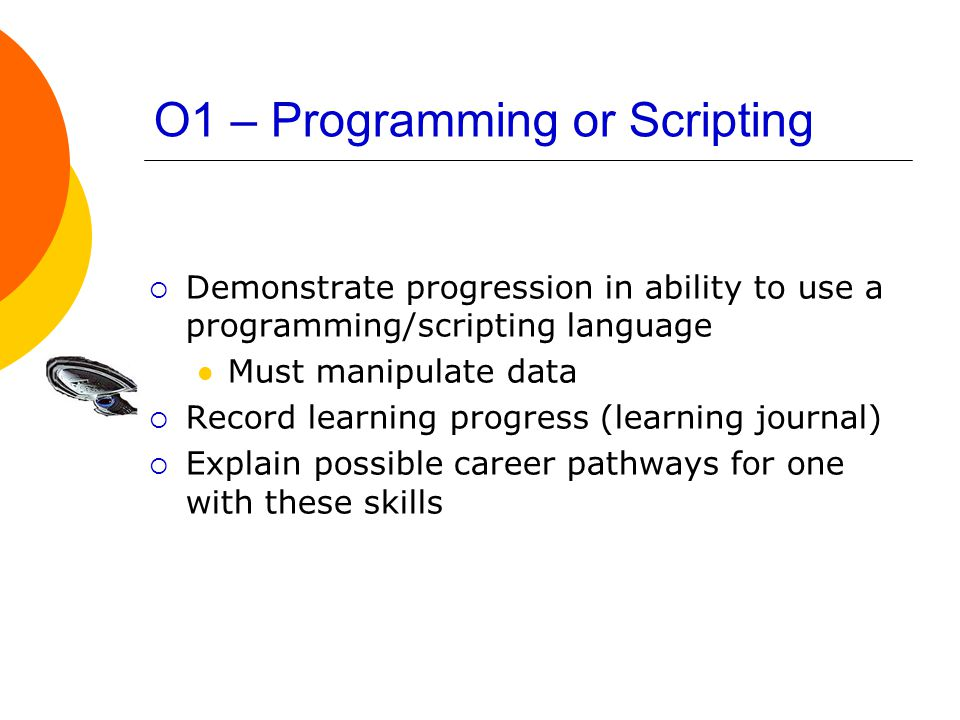 O1 – Programming or Scripting  Demonstrate progression in ability to use a programming/scripting language Must manipulate data  Record learning progress (learning journal)  Explain possible career pathways for one with these skills
