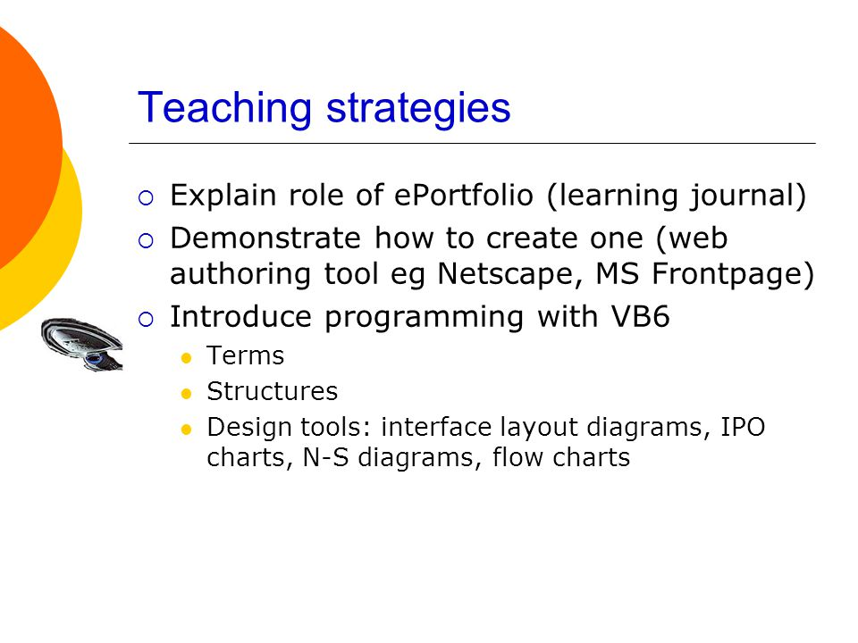 Teaching strategies  Explain role of ePortfolio (learning journal)  Demonstrate how to create one (web authoring tool eg Netscape, MS Frontpage)  Introduce programming with VB6 Terms Structures Design tools: interface layout diagrams, IPO charts, N-S diagrams, flow charts