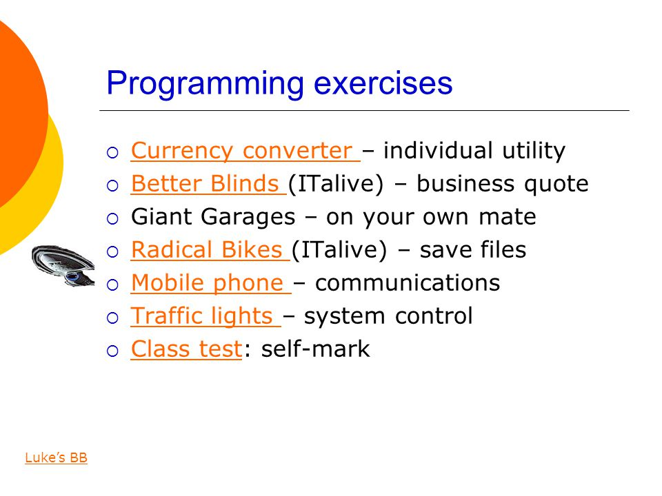 Programming exercises  Currency converter – individual utility Currency converter  Better Blinds (ITalive) – business quote Better Blinds  Giant Garages – on your own mate  Radical Bikes (ITalive) – save files Radical Bikes  Mobile phone – communications Mobile phone  Traffic lights – system control Traffic lights  Class test: self-mark Class test Luke's BB