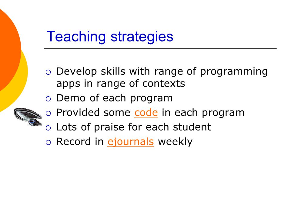Teaching strategies  Develop skills with range of programming apps in range of contexts  Demo of each program  Provided some code in each programcode  Lots of praise for each student  Record in ejournals weeklyejournals