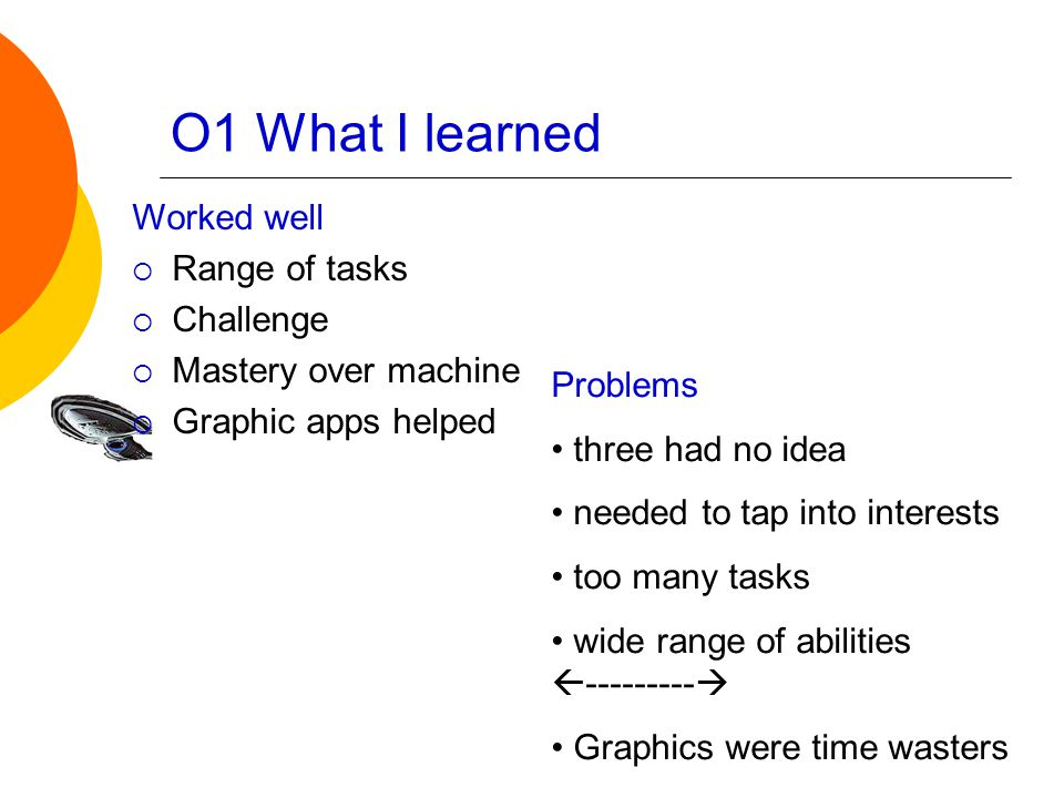 O1 What I learned Worked well  Range of tasks  Challenge  Mastery over machine  Graphic apps helped Problems three had no idea needed to tap into interests too many tasks wide range of abilities  ---------  Graphics were time wasters