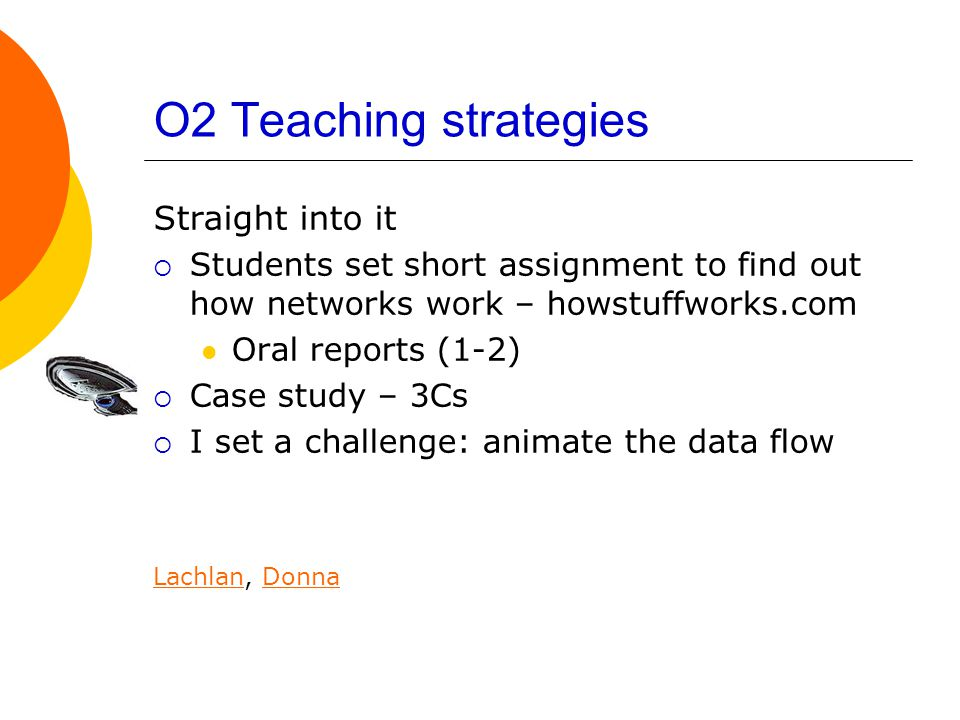 O2 Teaching strategies Straight into it  Students set short assignment to find out how networks work – howstuffworks.com Oral reports (1-2)  Case study – 3Cs  I set a challenge: animate the data flow LachlanLachlan, DonnaDonna