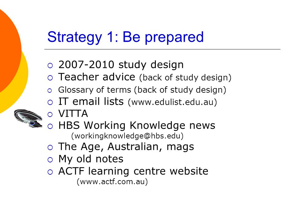 Strategy 1: Be prepared  2007-2010 study design  Teacher advice (back of study design)  Glossary of terms (back of study design)  IT email lists (www.edulist.edu.au)  VITTA  HBS Working Knowledge news (workingknowledge@hbs.edu)  The Age, Australian, mags  My old notes  ACTF learning centre website (www.actf.com.au)