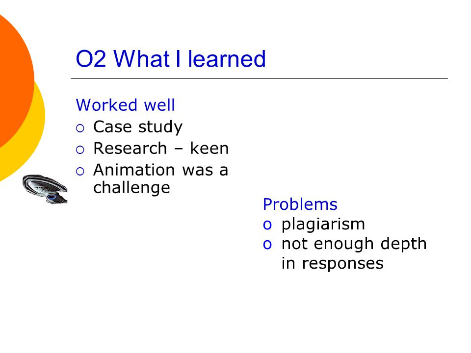 O2 What I learned Worked well  Case study  Research – keen  Animation was a challenge Problems oplagiarism onot enough depth in responses
