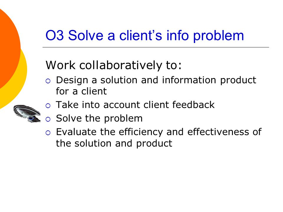 O3 Solve a client's info problem Work collaboratively to:  Design a solution and information product for a client  Take into account client feedback  Solve the problem  Evaluate the efficiency and effectiveness of the solution and product