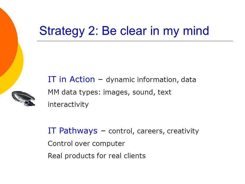 Strategy 2: Be clear in my mind IT in Action – dynamic information, data MM data types: images, sound, text interactivity IT Pathways – control, careers, creativity Control over computer Real products for real clients