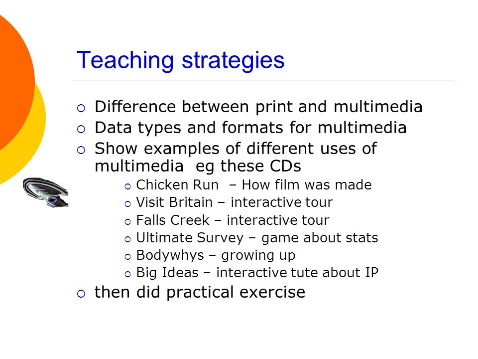 Teaching strategies  Difference between print and multimedia  Data types and formats for multimedia  Show examples of different uses of multimedia eg these CDs  Chicken Run – How film was made  Visit Britain – interactive tour  Falls Creek – interactive tour  Ultimate Survey – game about stats  Bodywhys – growing up  Big Ideas – interactive tute about IP  then did practical exercise