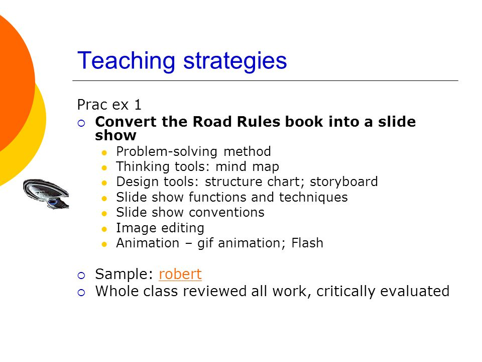 Teaching strategies Prac ex 1  Convert the Road Rules book into a slide show Problem-solving method Thinking tools: mind map Design tools: structure chart; storyboard Slide show functions and techniques Slide show conventions Image editing Animation – gif animation; Flash  Sample: robertrobert  Whole class reviewed all work, critically evaluated