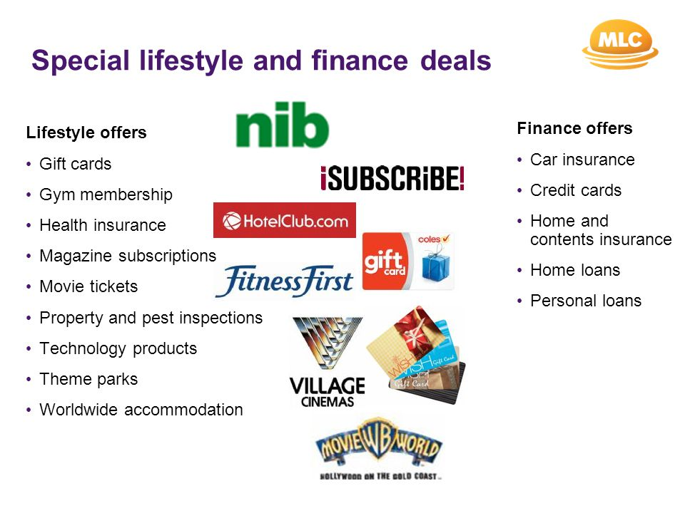 Special lifestyle and finance deals Lifestyle offers Gift cards Gym membership Health insurance Magazine subscriptions Movie tickets Property and pest inspections Technology products Theme parks Worldwide accommodation Finance offers Car insurance Credit cards Home and contents insurance Home loans Personal loans