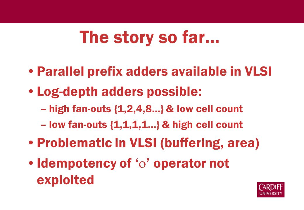 The story so far… Parallel prefix adders available in VLSI Log-depth adders possible: –high fan-outs {1,2,4,8…} & low cell count –low fan-outs {1,1,1,1…} & high cell count Problematic in VLSI (buffering, area) Idempotency of '  ' operator not exploited