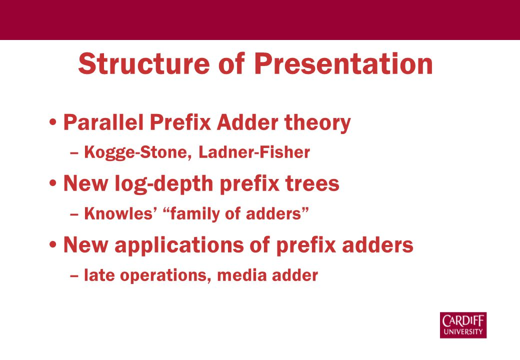Structure of Presentation Parallel Prefix Adder theory –Kogge-Stone, Ladner-Fisher New log-depth prefix trees –Knowles' family of adders New applications of prefix adders –late operations, media adder