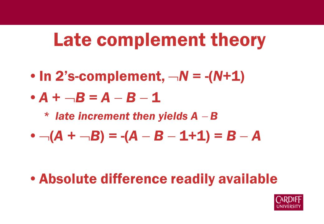 Late complement theory In 2's-complement,  N = -(N+1) A +  B = A  B  1 * late increment then yields A  B  (A +  B) = -(A  B  1+1) = B  A Absolute difference readily available