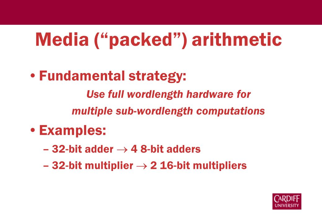 Media ( packed ) arithmetic Fundamental strategy: Use full wordlength hardware for multiple sub-wordlength computations Examples: –32-bit adder  4 8-bit adders –32-bit multiplier  2 16-bit multipliers