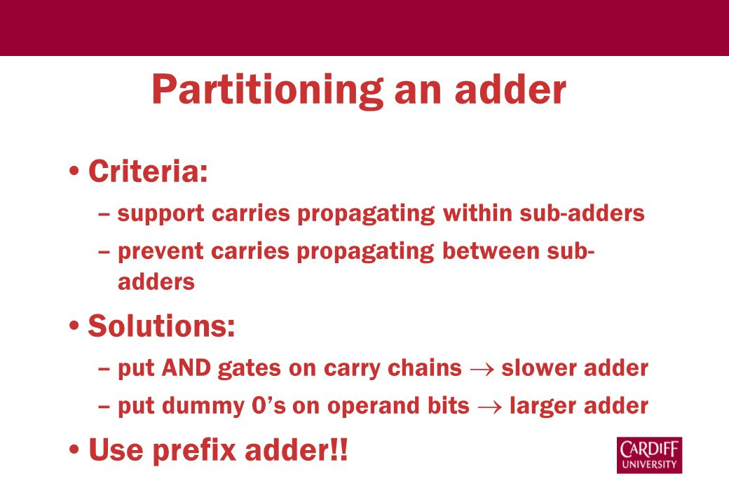 Partitioning an adder Criteria: –support carries propagating within sub-adders –prevent carries propagating between sub- adders Solutions: –put AND gates on carry chains  slower adder –put dummy 0's on operand bits  larger adder Use prefix adder!!