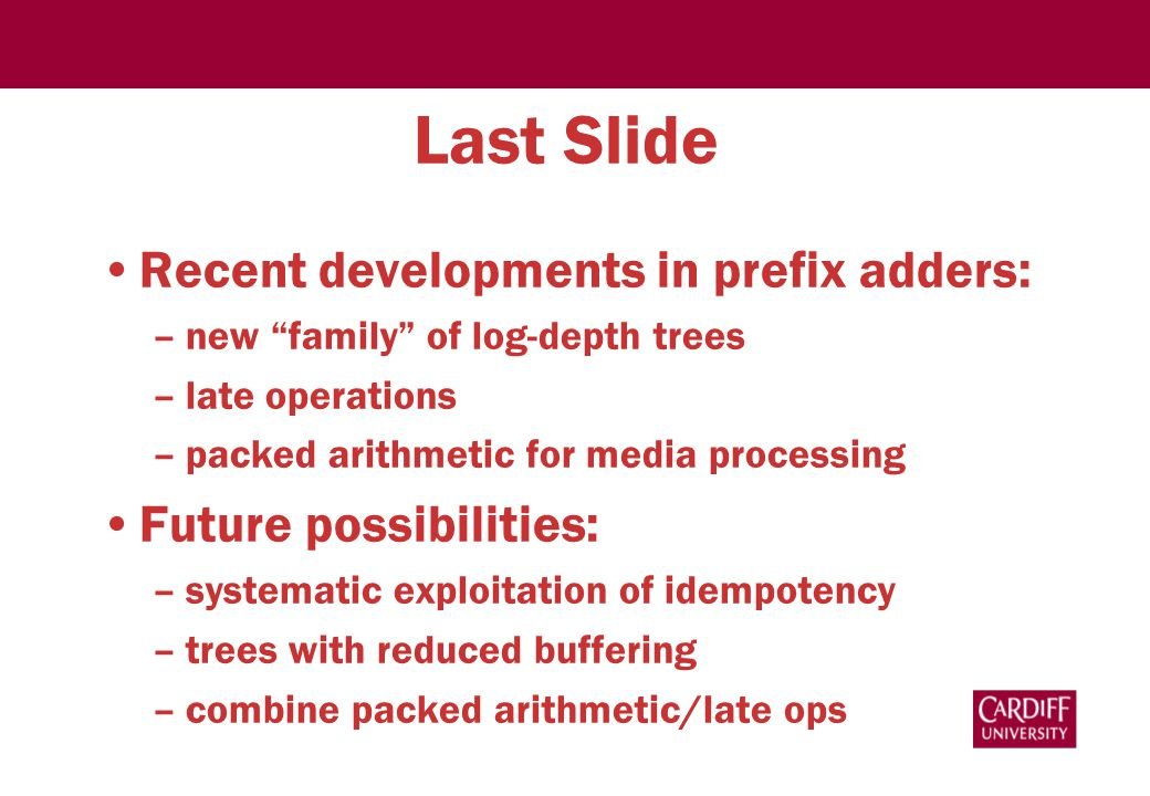 Last Slide Recent developments in prefix adders: –new family of log-depth trees –late operations –packed arithmetic for media processing Future possibilities: –systematic exploitation of idempotency –trees with reduced buffering –combine packed arithmetic/late ops