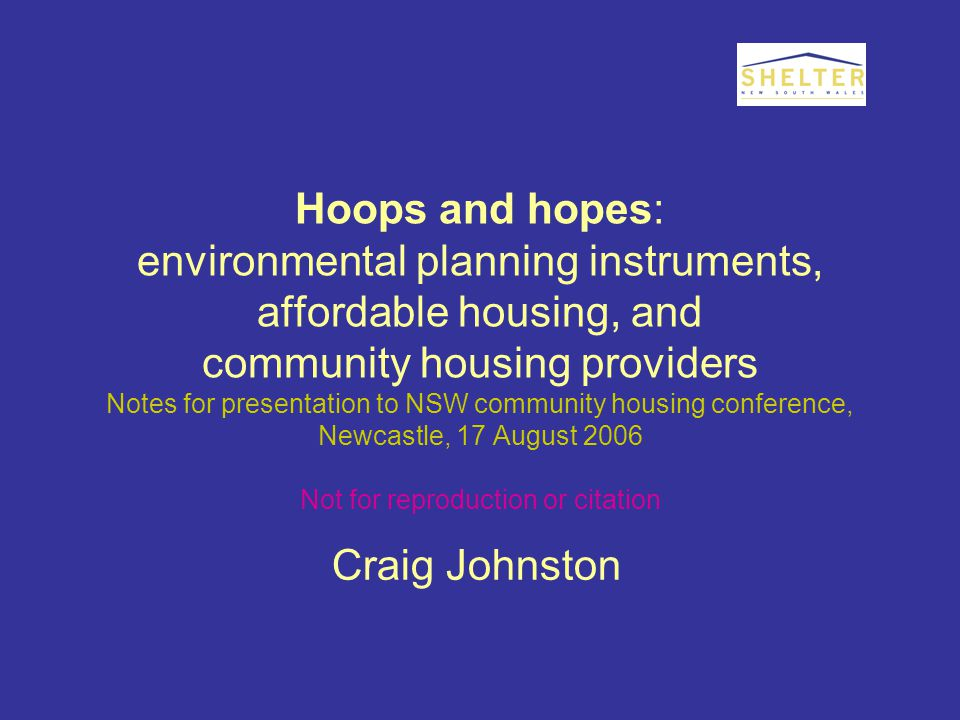Hoops and hopes: environmental planning instruments, affordable housing, and community housing providers Notes for presentation to NSW community housing conference, Newcastle, 17 August 2006 Not for reproduction or citation Craig Johnston