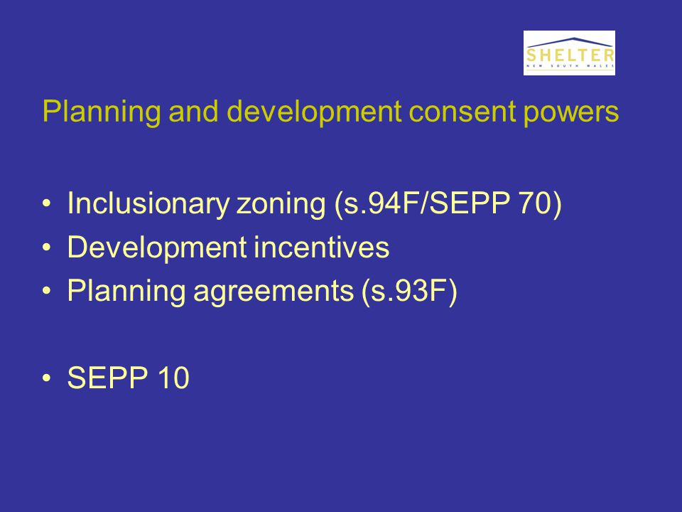 Planning and development consent powers Inclusionary zoning (s.94F/SEPP 70) Development incentives Planning agreements (s.93F) SEPP 10