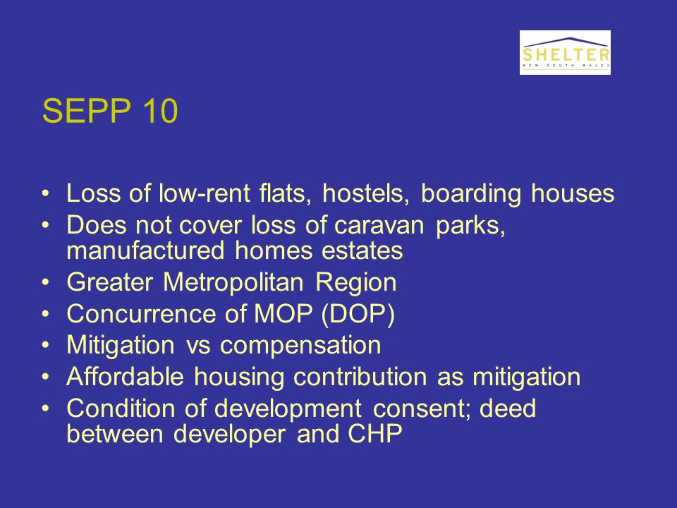 SEPP 10 Loss of low-rent flats, hostels, boarding houses Does not cover loss of caravan parks, manufactured homes estates Greater Metropolitan Region Concurrence of MOP (DOP) Mitigation vs compensation Affordable housing contribution as mitigation Condition of development consent; deed between developer and CHP