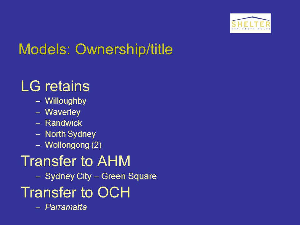 Models: Ownership/title LG retains –Willoughby –Waverley –Randwick –North Sydney –Wollongong (2) Transfer to AHM –Sydney City – Green Square Transfer to OCH –Parramatta