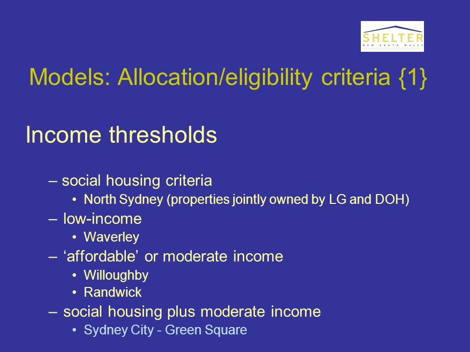 Models: Allocation/eligibility criteria {1} Income thresholds – social housing criteria North Sydney (properties jointly owned by LG and DOH) –low-income Waverley –'affordable' or moderate income Willoughby Randwick –social housing plus moderate income Sydney City - Green Square