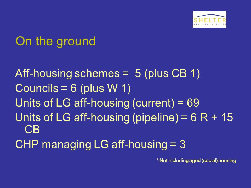 On the ground Aff-housing schemes = 5 (plus CB 1) Councils = 6 (plus W 1) Units of LG aff-housing (current) = 69 Units of LG aff-housing (pipeline) = 6 R + 15 CB CHP managing LG aff-housing = 3 * Not including aged (social) housing