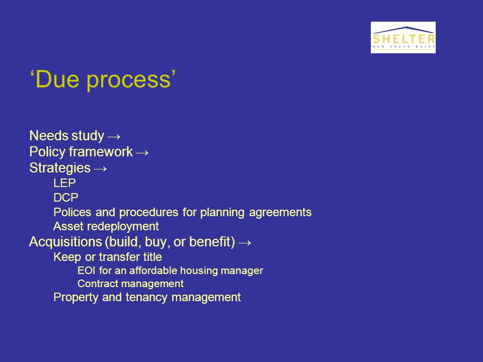 'Due process' Needs study → Policy framework → Strategies → LEP DCP Polices and procedures for planning agreements Asset redeployment Acquisitions (build, buy, or benefit) → Keep or transfer title EOI for an affordable housing manager Contract management Property and tenancy management