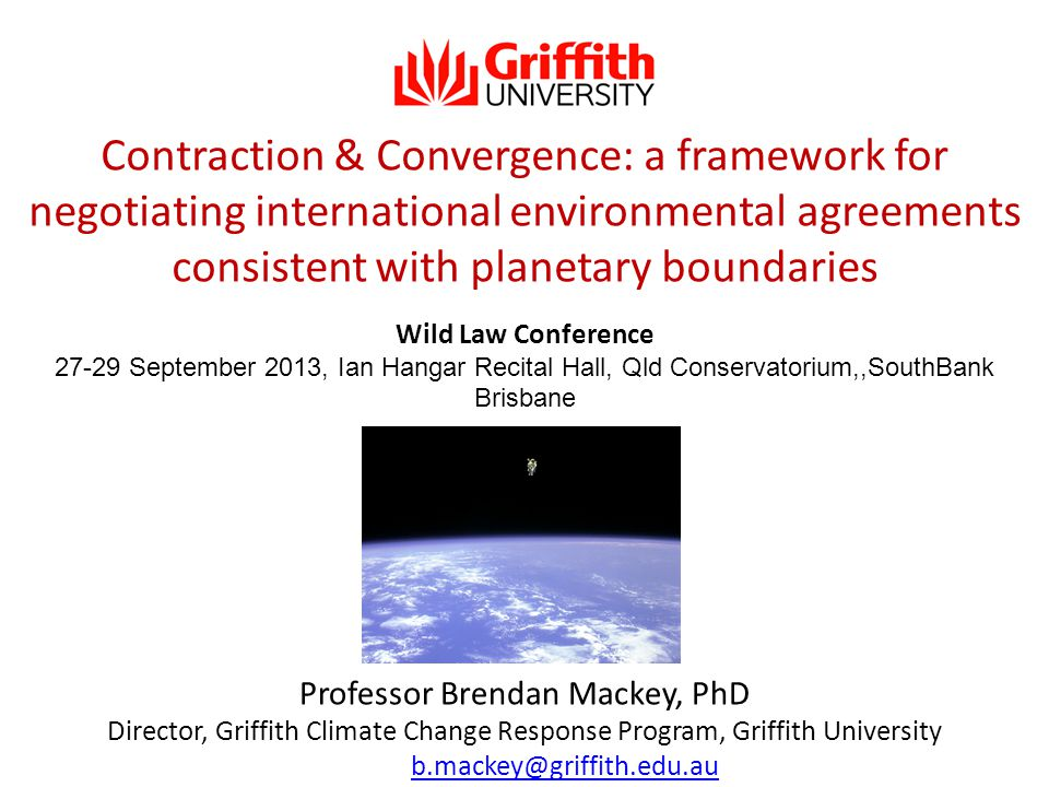 Professor Brendan Mackey, PhD Director, Griffith Climate Change Response Program, Griffith University email: b.mackey@griffith.edu.aub.mackey@griffith.edu.au Wild Law Conference 27-29 September 2013, Ian Hangar Recital Hall, Qld Conservatorium,,SouthBank Brisbane Contraction & Convergence: a framework for negotiating international environmental agreements consistent with planetary boundaries