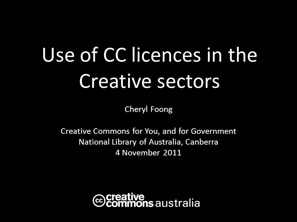 Use of CC licences in the Creative sectors Cheryl Foong Creative Commons for You, and for Government National Library of Australia, Canberra 4 November 2011 AUSTRALIA