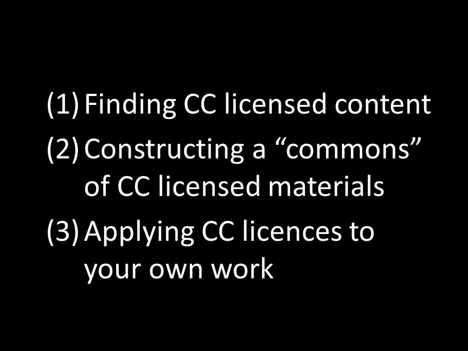 (1)Finding CC licensed content (2)Constructing a commons of CC licensed materials (3)Applying CC licences to your own work