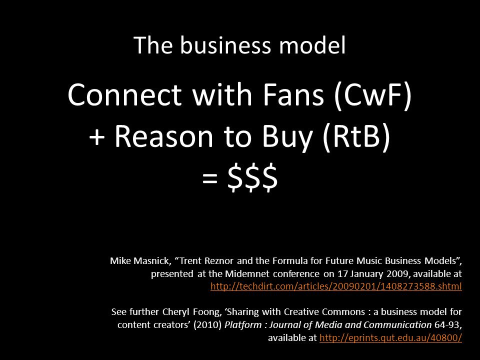 The business model Connect with Fans (CwF) + Reason to Buy (RtB) = $$$ Mike Masnick, Trent Reznor and the Formula for Future Music Business Models , presented at the Midemnet conference on 17 January 2009, available at http://techdirt.com/articles/20090201/1408273588.shtml http://techdirt.com/articles/20090201/1408273588.shtml See further Cheryl Foong, 'Sharing with Creative Commons : a business model for content creators' (2010) Platform : Journal of Media and Communication 64-93, available at http://eprints.qut.edu.au/40800/http://eprints.qut.edu.au/40800/