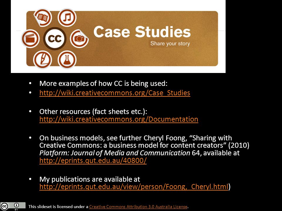 More examples of how CC is being used: http://wiki.creativecommons.org/Case_Studies Other resources (fact sheets etc.): http://wiki.creativecommons.org/Documentation http://wiki.creativecommons.org/Documentation On business models, see further Cheryl Foong, Sharing with Creative Commons: a business model for content creators (2010) Platform: Journal of Media and Communication 64, available at http://eprints.qut.edu.au/40800/ http://eprints.qut.edu.au/40800/ My publications are available at http://eprints.qut.edu.au/view/person/Foong,_Cheryl.html) http://eprints.qut.edu.au/view/person/Foong,_Cheryl.html This slideset is licensed under a Creative Commons Attribution 3.0 Australia License.Creative Commons Attribution 3.0 Australia License