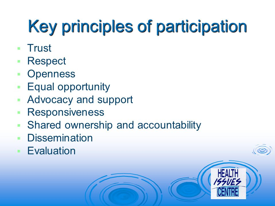 Key principles of participation   Trust   Respect   Openness   Equal opportunity   Advocacy and support   Responsiveness   Shared ownership and accountability   Dissemination   Evaluation