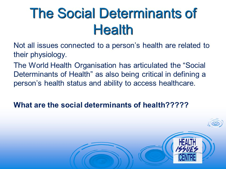 The Social Determinants of Health Not all issues connected to a person's health are related to their physiology.
