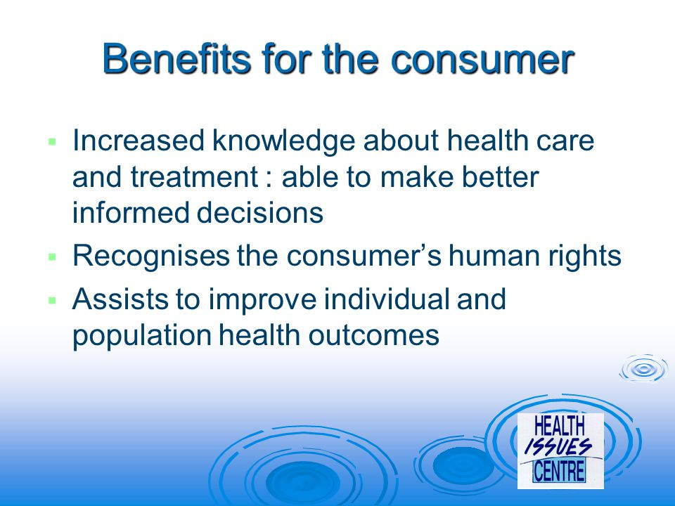 Benefits for the consumer   Increased knowledge about health care and treatment : able to make better informed decisions   Recognises the consumer's human rights   Assists to improve individual and population health outcomes