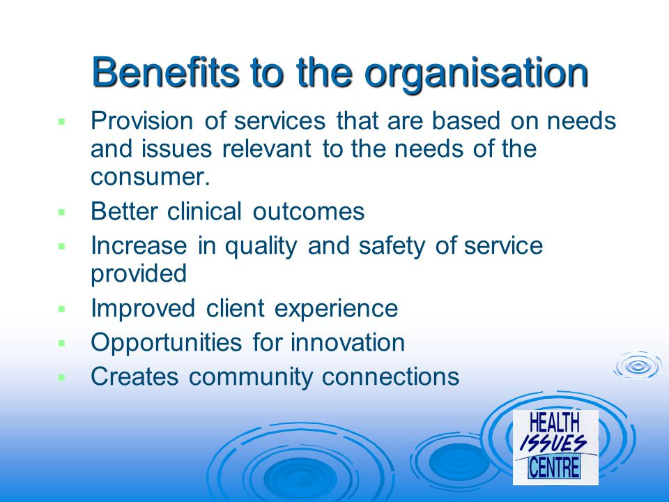 Benefits to the organisation   Provision of services that are based on needs and issues relevant to the needs of the consumer.